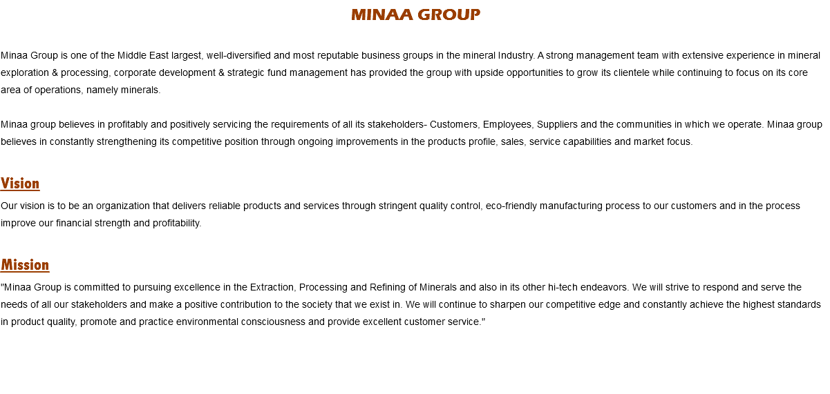 "MINAA GROUP Minaa Group is one of the Middle East largest, well-diversified and most reputable business groups in the mineral Industry. A strong management team with extensive experience in mineral exploration & processing, corporate development & strategic fund management has provided the group with upside opportunities to grow its clientele while continuing to focus on its core area of operations, namely minerals. Minaa group believes in profitably and positively servicing the requirements of all its stakeholders- Customers, Employees, Suppliers and the communities in which we operate. Minaa group believes in constantly strengthening its competitive position through ongoing improvements in the products profile, sales, service capabilities and market focus. Vision Our vision is to be an organization that delivers reliable products and services through stringent quality control, eco-friendly manufacturing process to our customers and in the process improve our financial strength and profitability. Mission ""Minaa Group is committed to pursuing excellence in the Extraction, Processing and Refining of Minerals and also in its other hi-tech endeavors. We will strive to respond and serve the needs of all our stakeholders and make a positive contribution to the society that we exist in. We will continue to sharpen our competitive edge and constantly achieve the highest standards in product quality, promote and practice environmental consciousness and provide excellent customer service."""